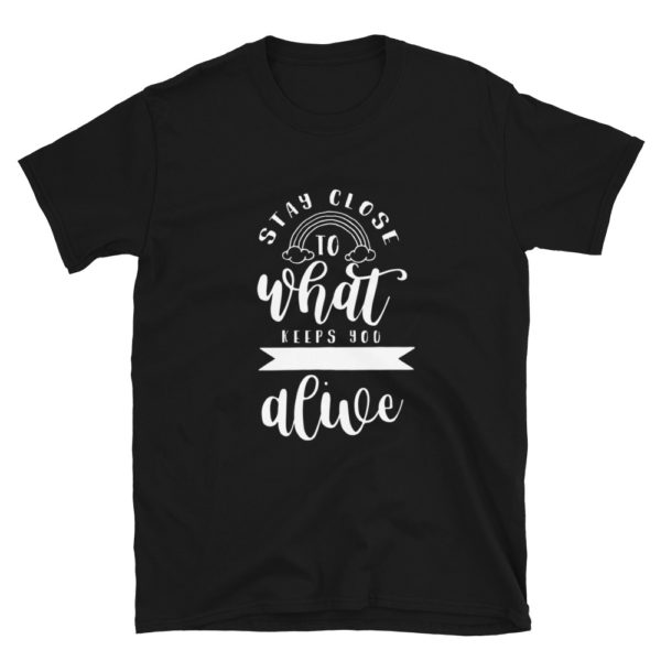 Stay close to what keeps you feeling alive T-Shirt