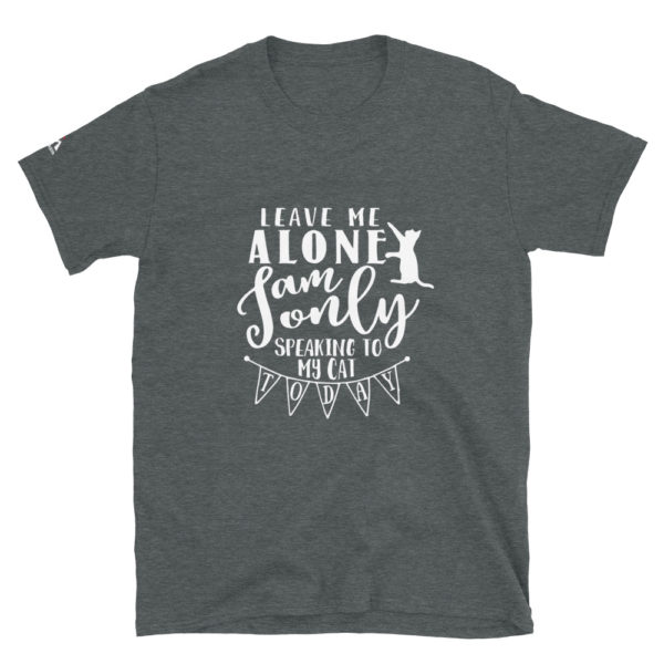 Leave me alone i am only speaking to my cat today T-Shirt