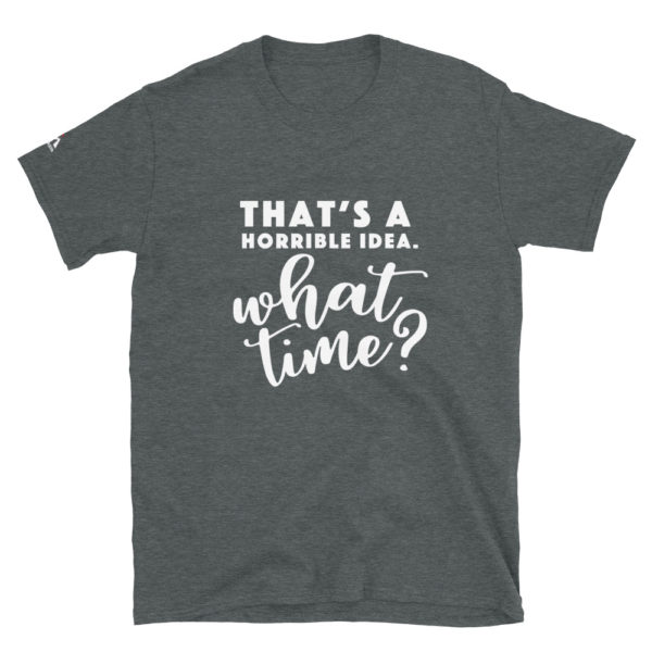 That's a horrible idea. What time ? T-Shirt