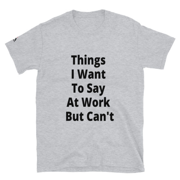Things I Want To Say At Work But Can't T-Shirt