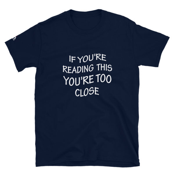 If you are reading this you are too close T-Shirt