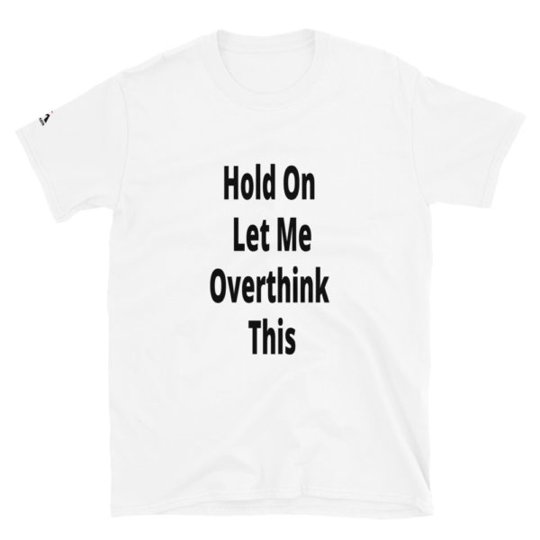 Hold on let me overthink this T-Shirt