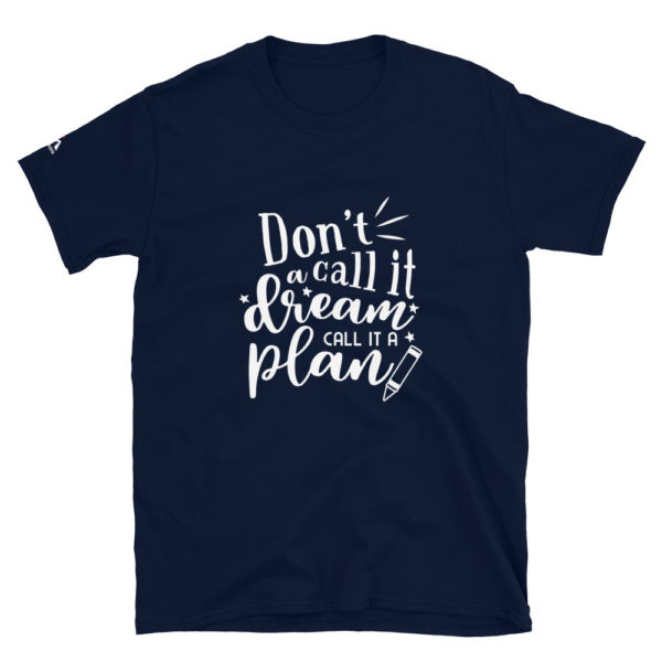Don't call it a dream call it a plan T-Shirt