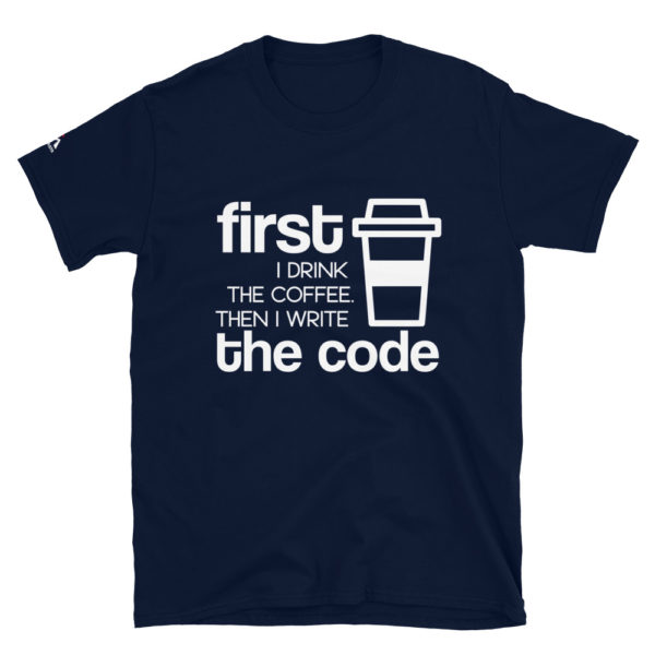 First I drink the coffee then I write the code T-Shirt