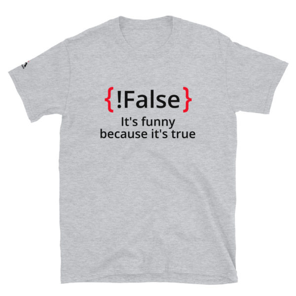 !False, It's funny because it's true T-Shirt