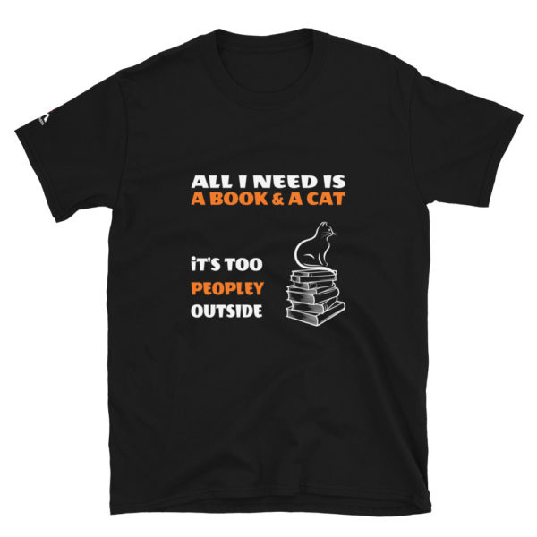 All I need is a book and a cat, It's too peopley outside T-Shirt