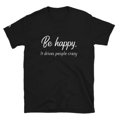 Be Happy, It Drives People Crazy T-Shirt