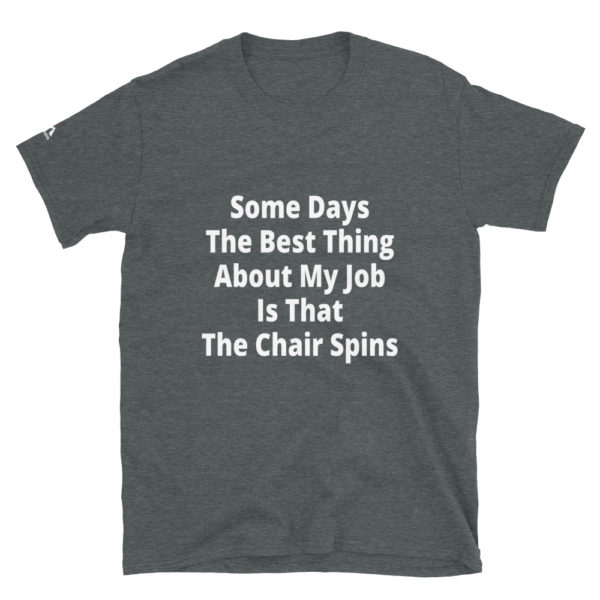 Some days, the best thing about my job is that my chair spins T-Shirt